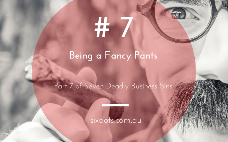 #7 - Being a Fancy Pants - Part of the 7 Deadly business sins from Sixdots.com.au