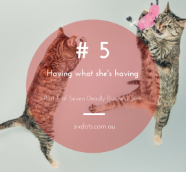 5# Having what she's having - Part of the 7 Deadly business sins from Sixdots.com.au