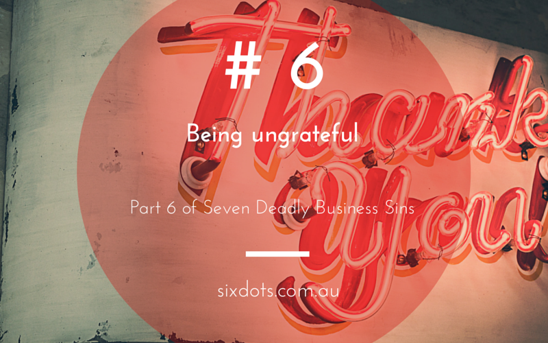 No 6 - Being ungrateful - Part of the 7 Deadly business sins from Sixdots.com.au