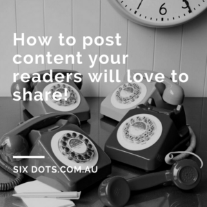 How to post content your readers will love to share! - SixDots.com.au